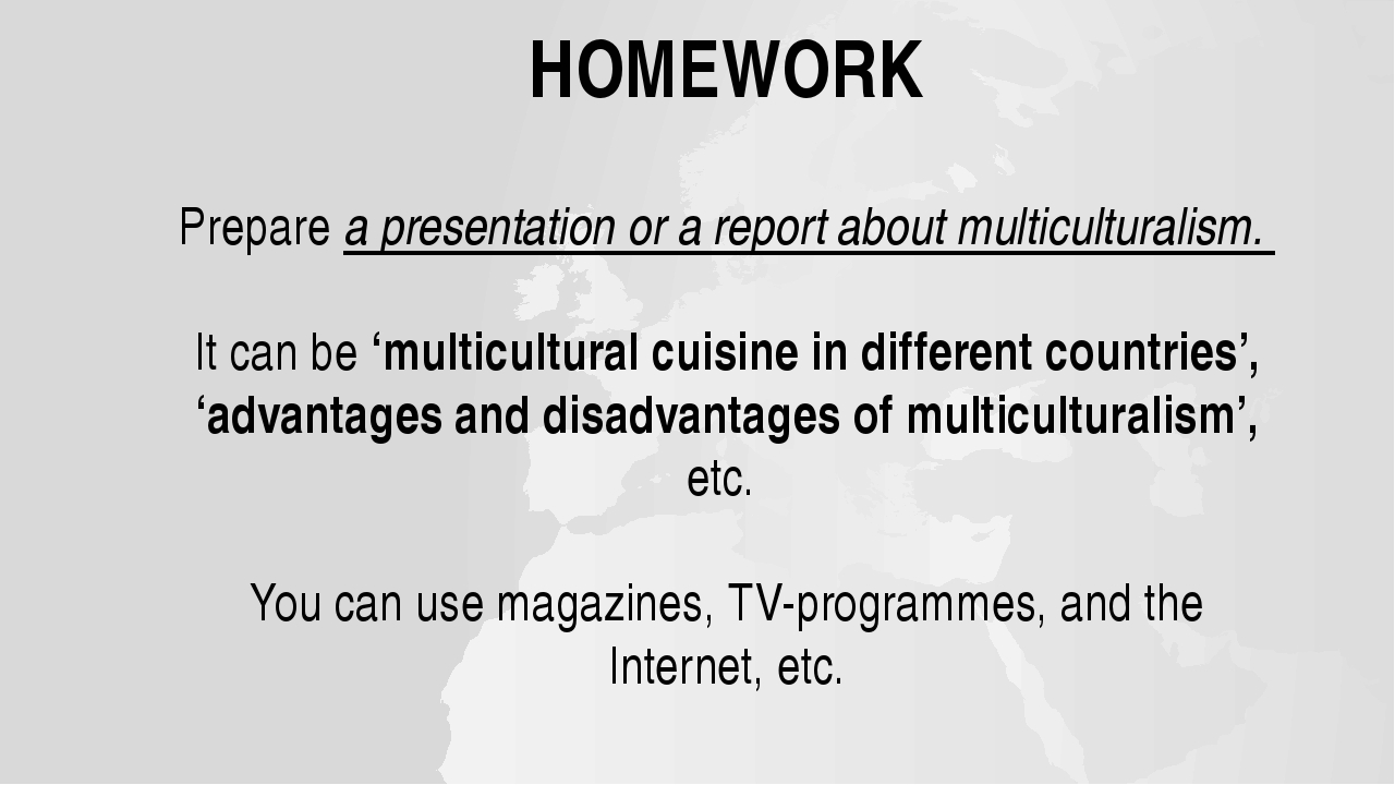 HOMEWORK Prepare a presentation or a report about multiculturalism. It can be...