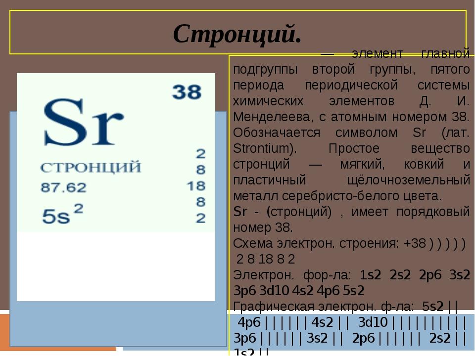 Стронций. Стро́нций — элемент главной подгруппы второй группы, пятого периода...