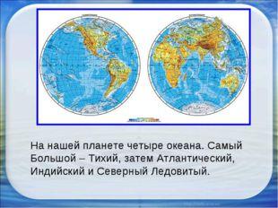 На нашей планете четыре океана. Самый Большой – Тихий, затем Атлантический, И