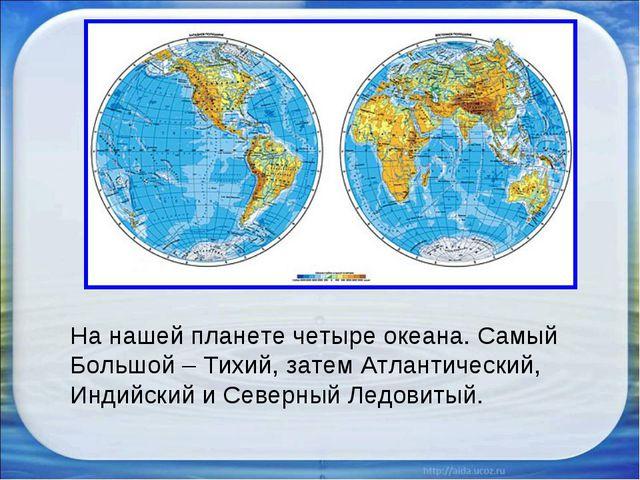 На нашей планете четыре океана. Самый Большой – Тихий, затем Атлантический, И...