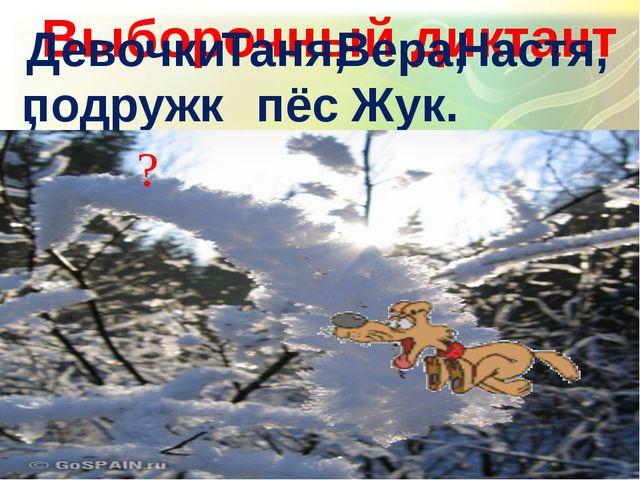 Выборочный диктант Девочки, Таня, Вера, Настя, подружки, пёс, Жук. ?