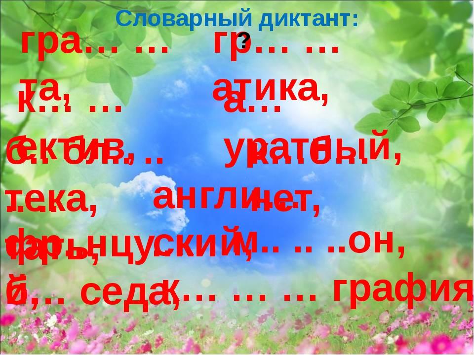 Словарный диктант: гра… … та, гр… … атика, к… … ектив, а… уратный, б.. бл.. ....