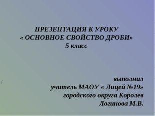 ПРЕЗЕНТАЦИЯ К УРОКУ « ОСНОВНОЕ СВОЙСТВО ДРОБИ» 5 класс выполнил учитель МАОУ