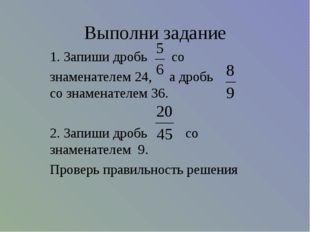 Выполни задание 1. Запиши дробь со знаменателем 24, а дробь со знаменателем 3