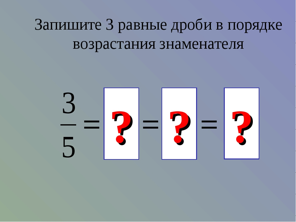 Запишите 3 равные дроби в порядке возрастания знаменателя ? ? ?