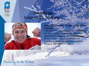 Сноуборд Борд-кросс. Мужчины Николай Олюнин, 22 года, Красноярск Серебро Нико