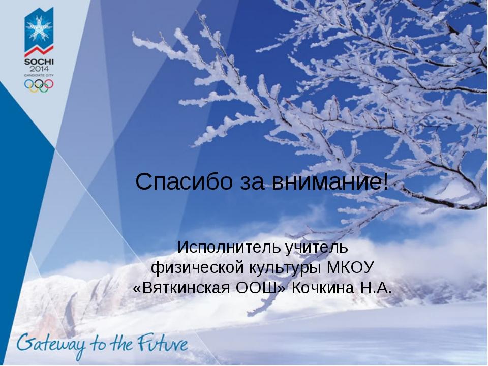 Спасибо за внимание! Исполнитель учитель физической культуры МКОУ «Вяткинская...