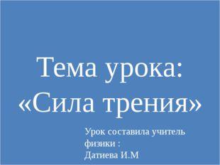 Тема урока: «Сила трения» Урок составила учитель физики : Датиева И.М