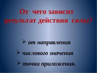 От чего зависит результат действия силы? от направления числового значения то
