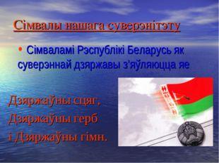Сімвалы нашага суверэнітэту Сімваламі Рэспублікі Беларусь як суверэннай дзярж