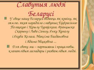 Славутыя людзі Беларусі У свеце нашу Беларусь ведаюць як краіну, як зямлю, як