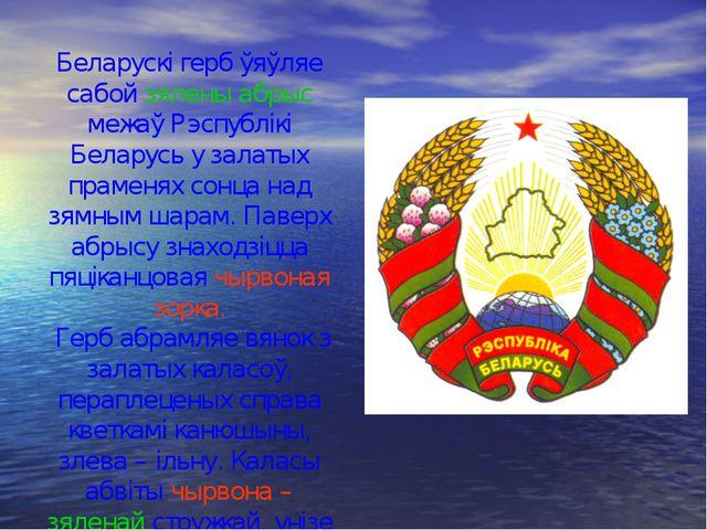 Беларускі герб ўяўляе сабой зялены абрыс межаў Рэспублікі Беларусь у залатых...