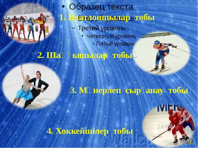 1. Биатлоншылар тобы 2. Шаңғышылар тобы 3. Мәнерлеп сырғанау тобы 4. Хоккейш...