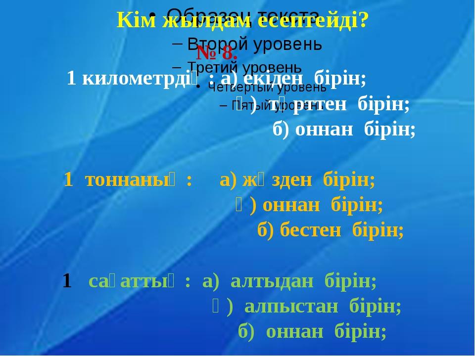 Кім жылдам есептейді? № 8. 1 километрдің: а) екіден бірін; ә) төрттен бірін;...