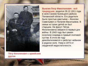 Вьюгин Петр Финогенович - мой прадедушка, родился 26.12.1911 года в селе Сюз