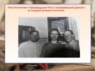 Пётр Финогенович Прапрадедушка Пётр с прапрабабушкой Домной и их младшей доч