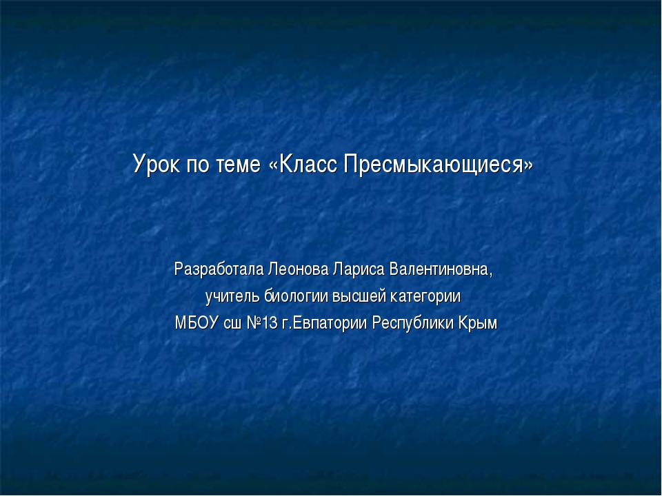 Урок по теме «Класс Пресмыкающиеся» Разработала Леонова Лариса Валентиновна,...