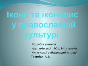 Ікони та іконопис у православній культурі Розробка учителя Кругляківської ЗОШ