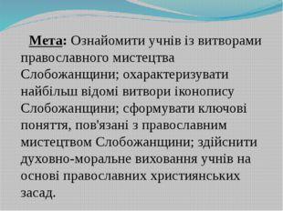 Мета: Ознайомити учнів із витворами православного мистецтва Слобожанщини; оха