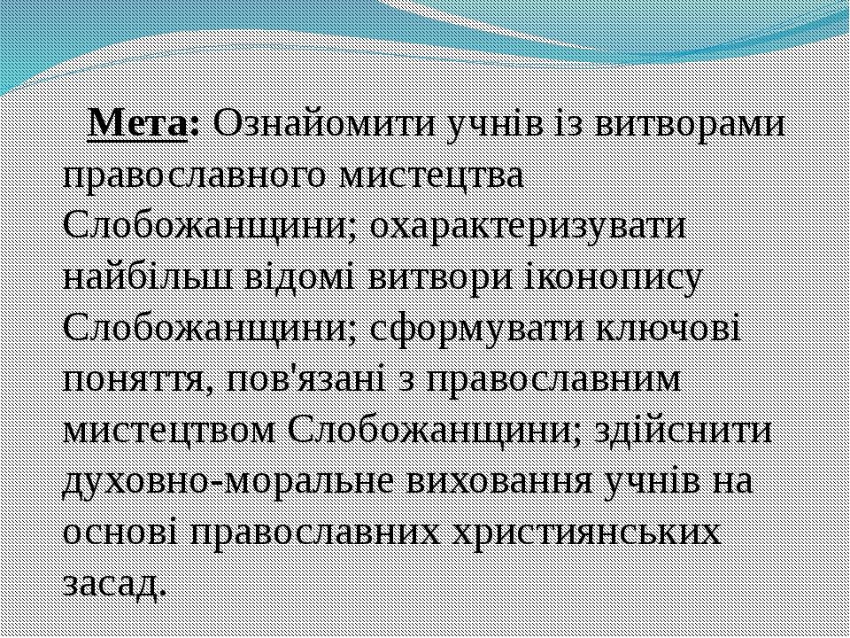 Мета: Ознайомити учнів із витворами православного мистецтва Слобожанщини; оха...
