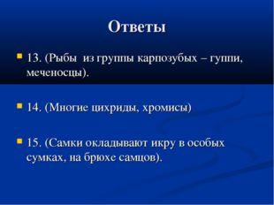 Ответы 13. (Рыбы из группы карпозубых – гуппи, меченосцы). 14. (Многие цихрид