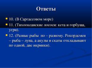Ответы 10. (В Саргассовом море) 11. (Тихоокеанские лососи: кета и горбуша, уг