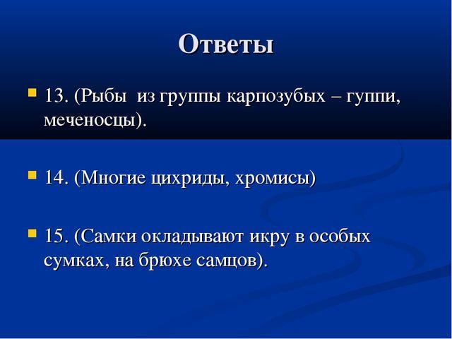 Ответы 13. (Рыбы из группы карпозубых – гуппи, меченосцы). 14. (Многие цихрид...