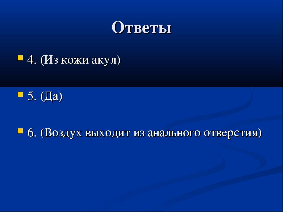Ответы 4. (Из кожи акул) 5. (Да) 6. (Воздух выходит из анального отверстия)