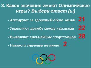 3. Какое значение имеют Олимпийские игры? Выбери ответ (ы) - Агитируют за здо