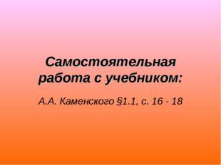 Самостоятельная работа с учебником: А.А. Каменского §1.1, с. 16 - 18