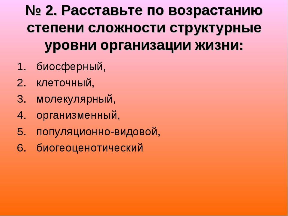 № 2. Расставьте по возрастанию степени сложности структурные уровни организац...