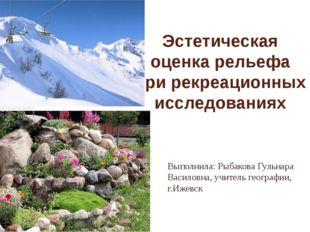 Эстетическая оценка рельефа при рекреационных исследованиях Выполнила: Рыбако
