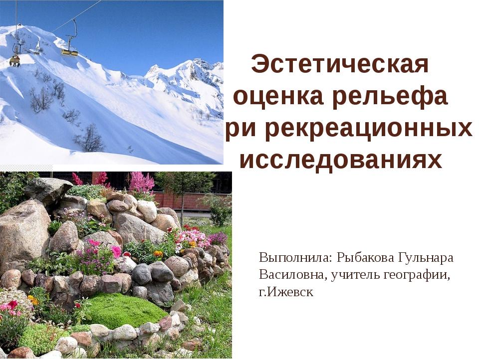 Эстетическая оценка рельефа при рекреационных исследованиях Выполнила: Рыбако...