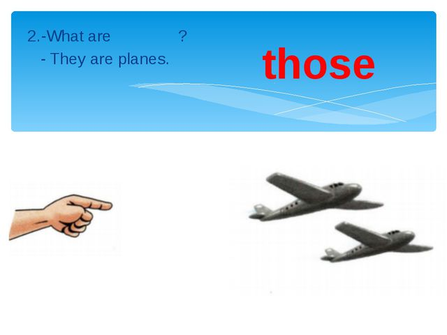 2.-What are ? - They are planes. those
