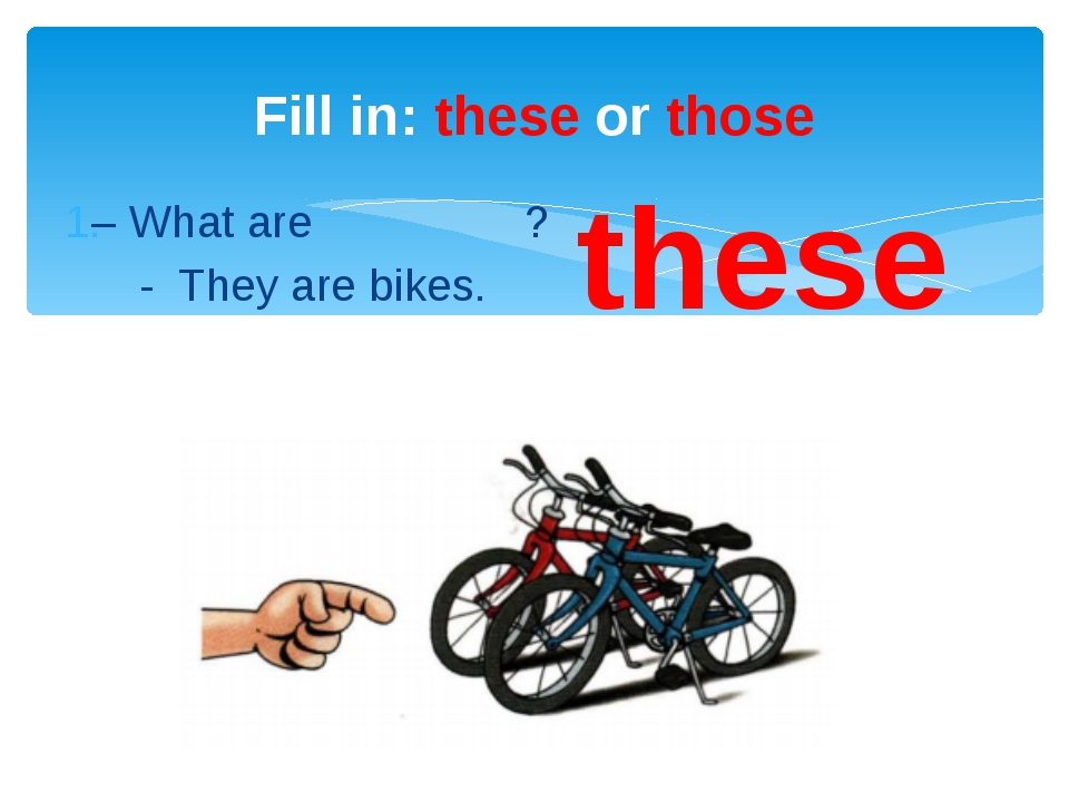 – What are ? - They are bikes. Fill in: these or those these
