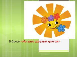 В.Орлов «Но зато друзья кругом»
