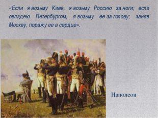 «Если явозьму Киев, явозьму Россию заноги; если овладею Петербургом, явоз
