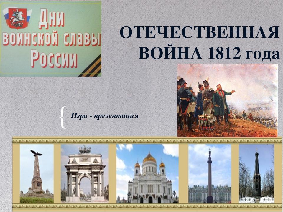 ОТЕЧЕСТВЕННАЯ ВОЙНА 1812 года Игра - презентация {