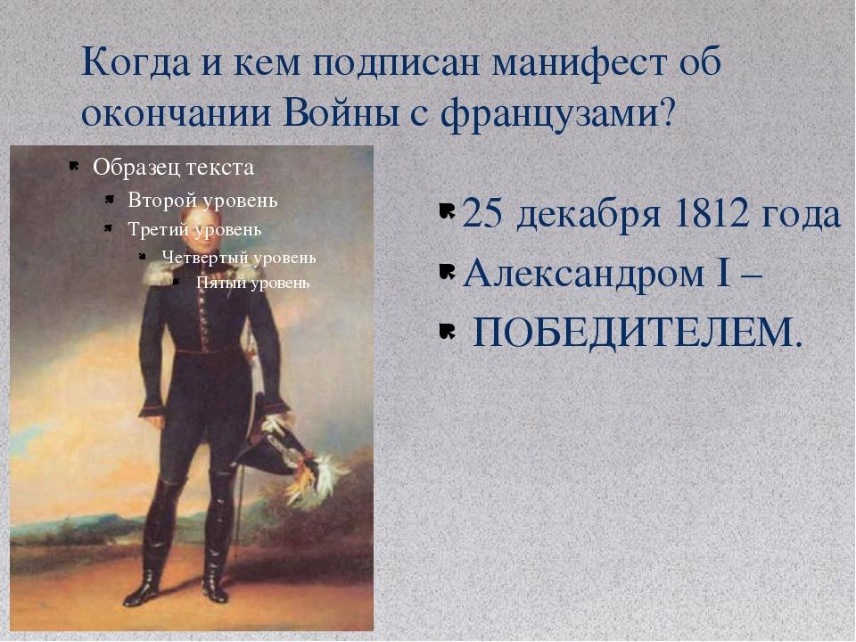 Когда и кем подписан манифест об окончании Войны с французами? 25 декабря 181...