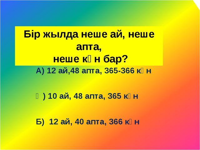 Бір жылда неше ай, неше апта, неше күн бар? А) 12 ай,48 апта, 365-366 күн Ә)...