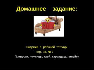 Домашнее задание: Задания в рабочей тетради: стр. 38, № 7 Принести: ножницы,