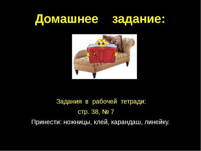Домашнее задание: Задания в рабочей тетради: стр. 38, № 7 Принести: ножницы,...