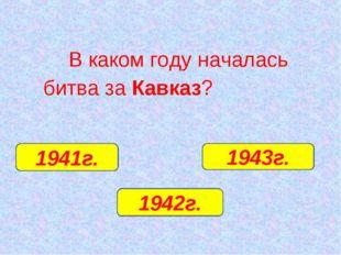В каком году началась битва за Кавказ? 1942г. 1941г. 1943г.