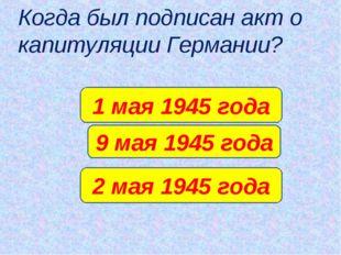 Когда был подписан акт о капитуляции Германии? 9 мая 1945 года 1 мая 1945 год