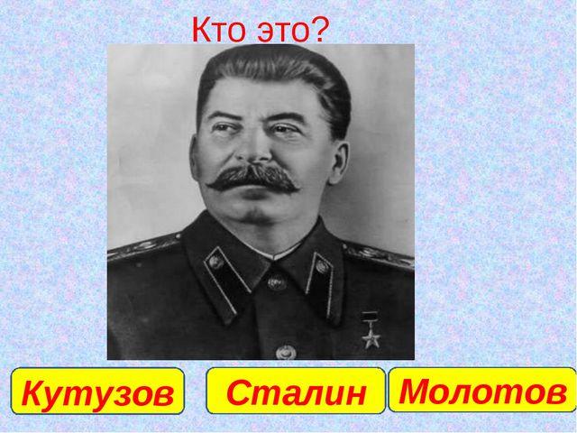 Кто это? Сталин Кутузов Молотов