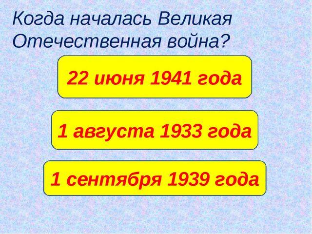 Когда началась Великая Отечественная война? 22 июня 1941 года 1 августа 1933...