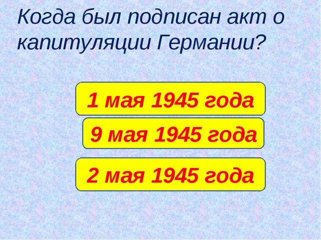 Когда был подписан акт о капитуляции Германии? 9 мая 1945 года 1 мая 1945 год...