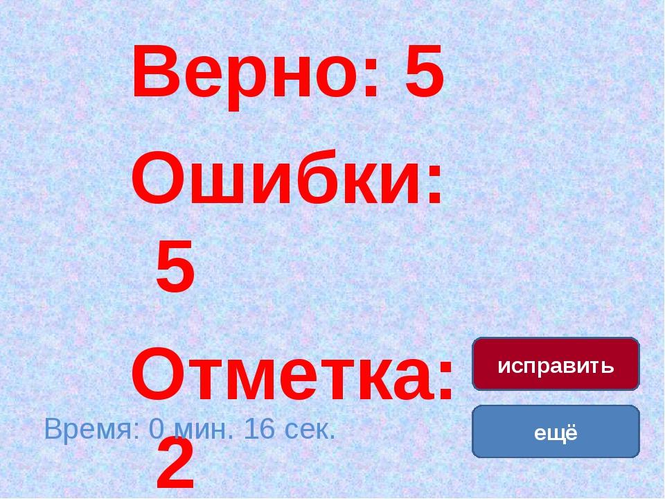 Верно: 15 Ошибки: 0 Отметка: 5 Верно: 5 Ошибки: 5 Отметка: 2 Время: 0 мин. 16...