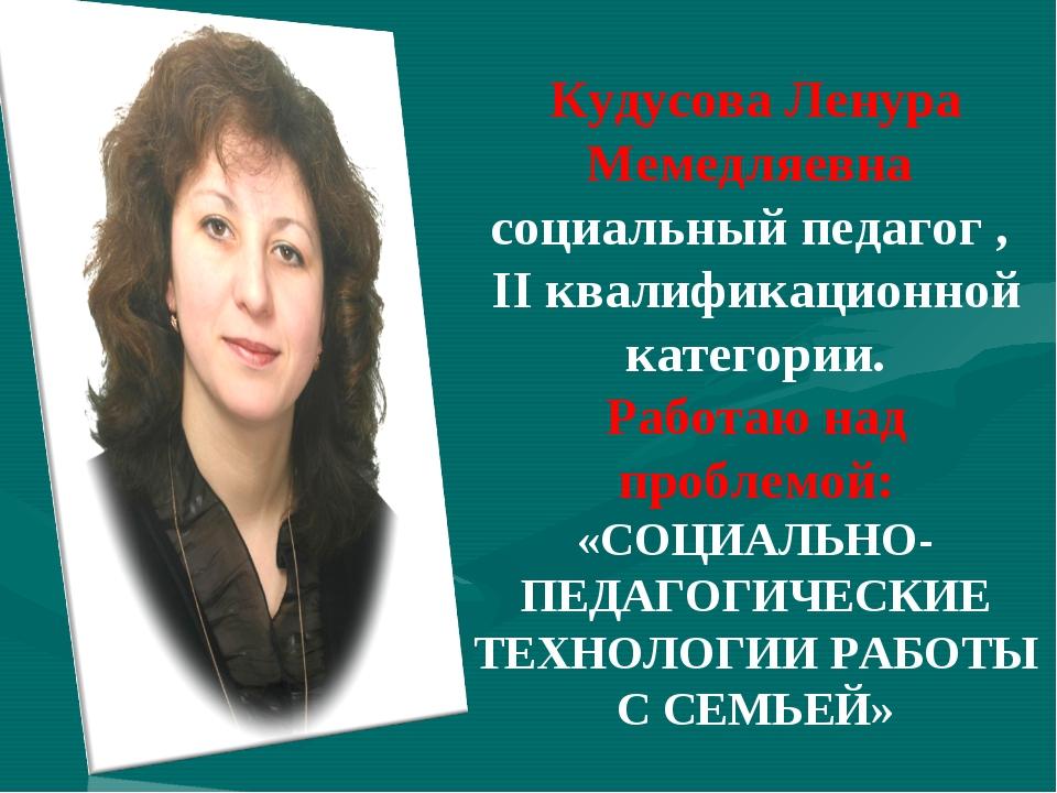 Кудусова Ленура Мемедляевна социальный педагог , II квалификационной категори...