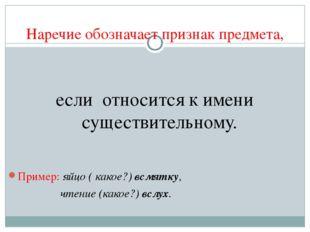 Наречие обозначает признак предмета, если относится к имени существительному.